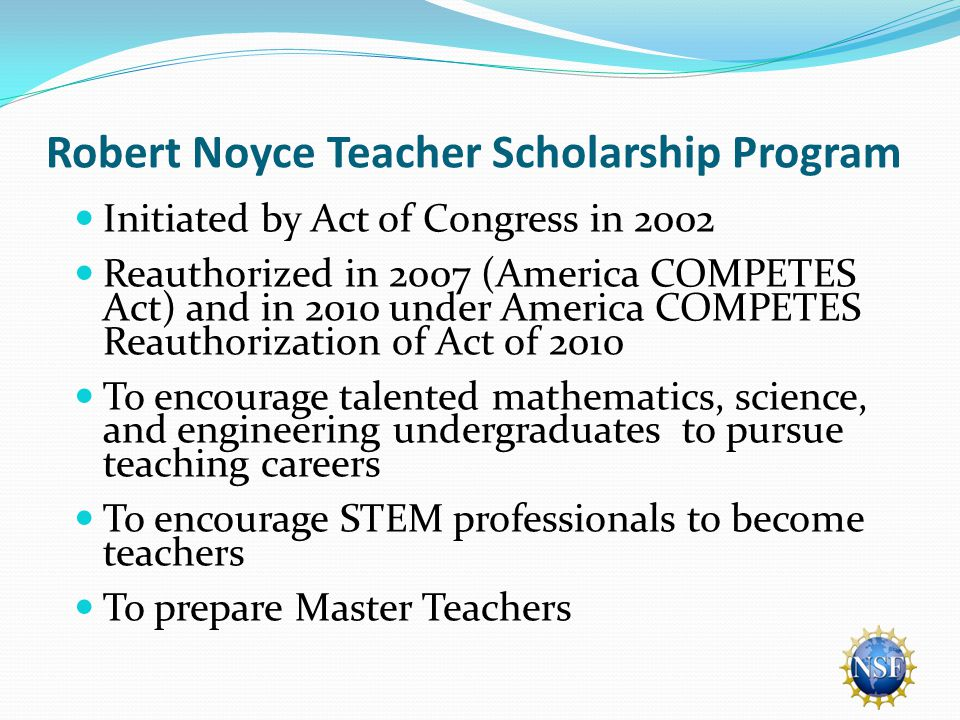 Robert Noyce Teacher Scholarship Program Initiated by Act of Congress in 2002 Reauthorized in 2007 (America COMPETES Act) and in 2010 under America COMPETES Reauthorization of Act of 2010 To encourage talented mathematics, science, and engineering undergraduates to pursue teaching careers To encourage STEM professionals to become teachers To prepare Master Teachers