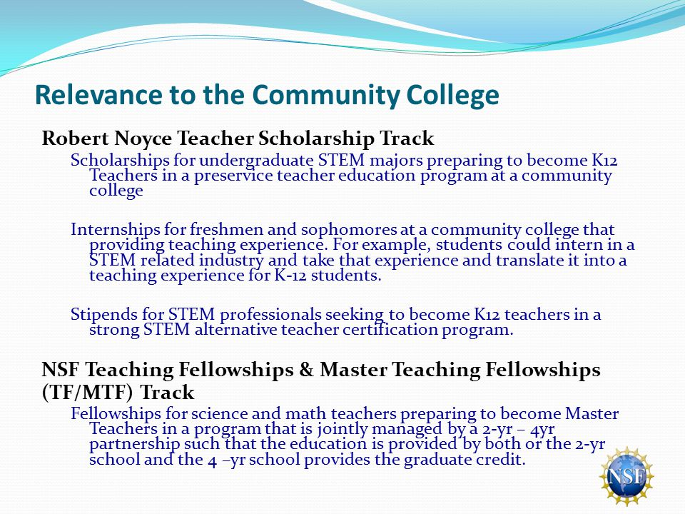 Relevance to the Community College Robert Noyce Teacher Scholarship Track Scholarships for undergraduate STEM majors preparing to become K12 Teachers in a preservice teacher education program at a community college Internships for freshmen and sophomores at a community college that providing teaching experience.
