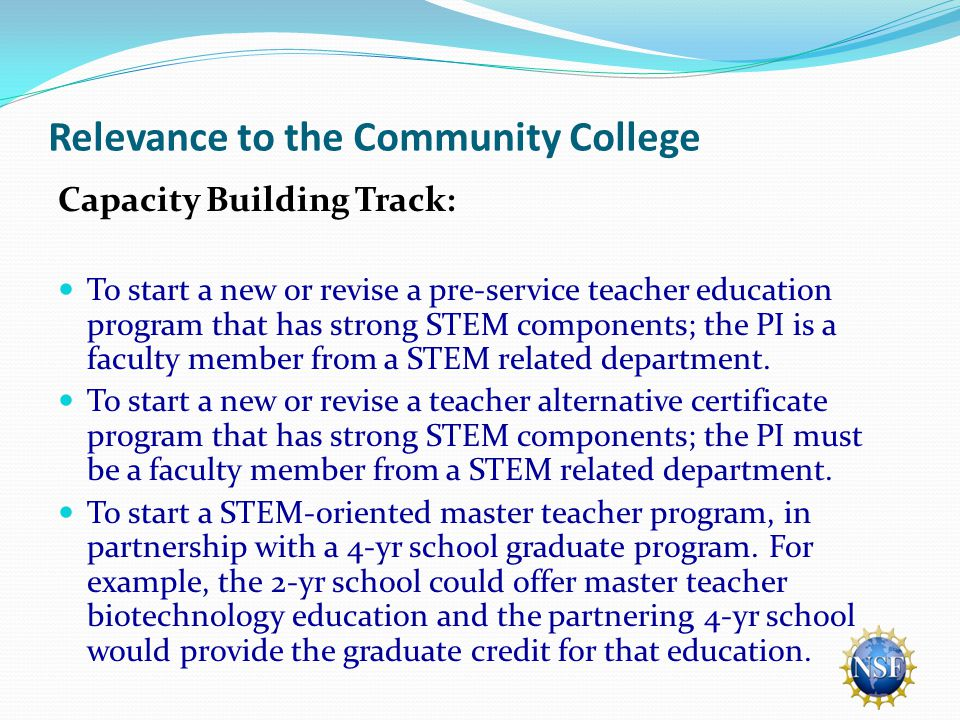 Relevance to the Community College Capacity Building Track: To start a new or revise a pre-service teacher education program that has strong STEM components; the PI is a faculty member from a STEM related department.
