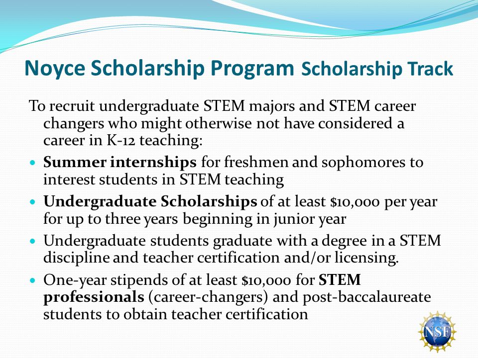 Noyce Scholarship Program Scholarship Track To recruit undergraduate STEM majors and STEM career changers who might otherwise not have considered a career in K-12 teaching: Summer internships for freshmen and sophomores to interest students in STEM teaching Undergraduate Scholarships of at least $10,000 per year for up to three years beginning in junior year Undergraduate students graduate with a degree in a STEM discipline and teacher certification and/or licensing.