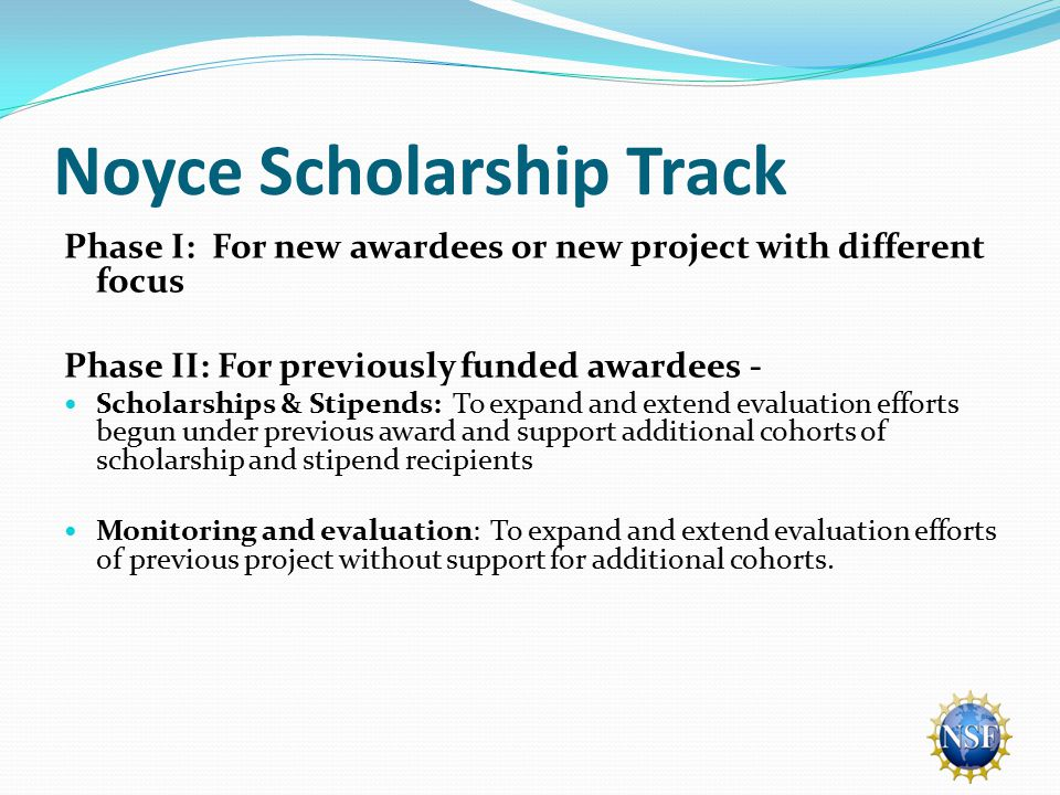 Noyce Scholarship Track Phase I: For new awardees or new project with different focus Phase II: For previously funded awardees - Scholarships & Stipends: To expand and extend evaluation efforts begun under previous award and support additional cohorts of scholarship and stipend recipients Monitoring and evaluation: To expand and extend evaluation efforts of previous project without support for additional cohorts.