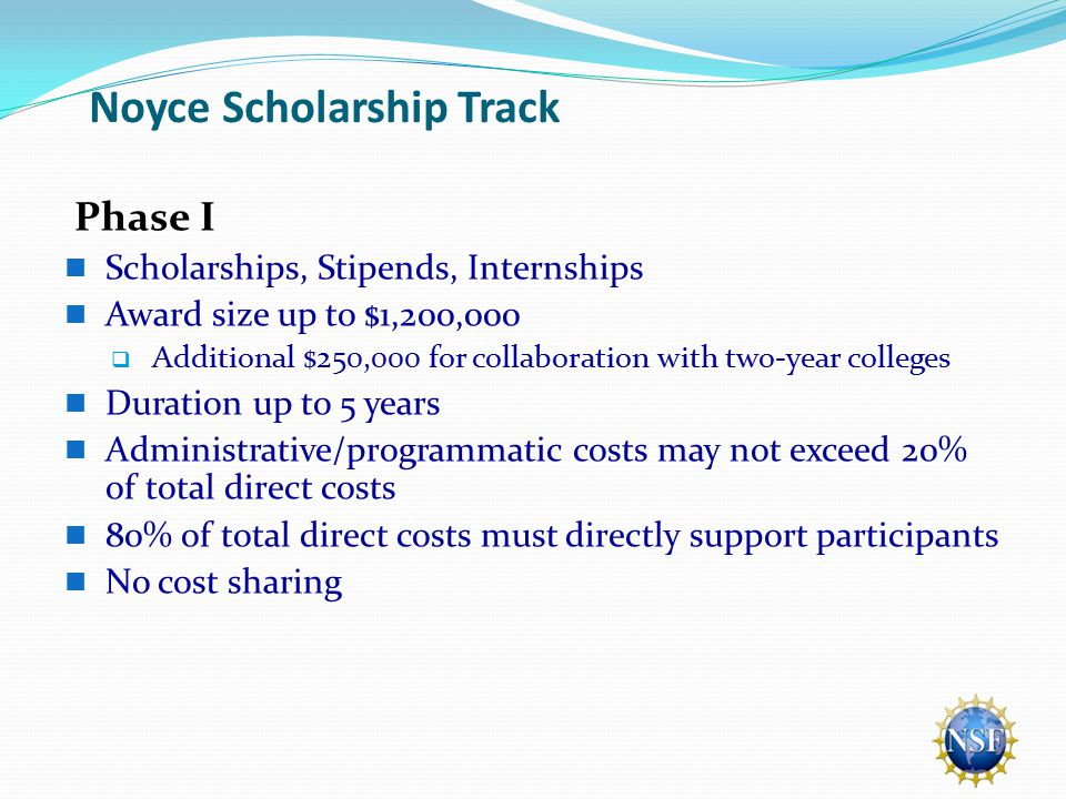 Noyce Scholarship Track Phase I Scholarships, Stipends, Internships Award size up to $1,200,000  Additional $250,000 for collaboration with two-year colleges Duration up to 5 years Administrative/programmatic costs may not exceed 20% of total direct costs 80% of total direct costs must directly support participants No cost sharing