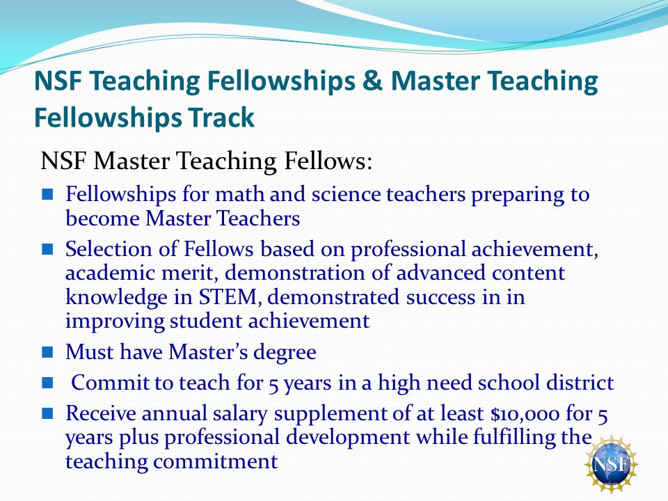 NSF Teaching Fellowships & Master Teaching Fellowships Track NSF Master Teaching Fellows: Fellowships for math and science teachers preparing to become Master Teachers Selection of Fellows based on professional achievement, academic merit, demonstration of advanced content knowledge in STEM, demonstrated success in in improving student achievement Must have Master's degree Commit to teach for 5 years in a high need school district Receive annual salary supplement of at least $10,000 for 5 years plus professional development while fulfilling the teaching commitment
