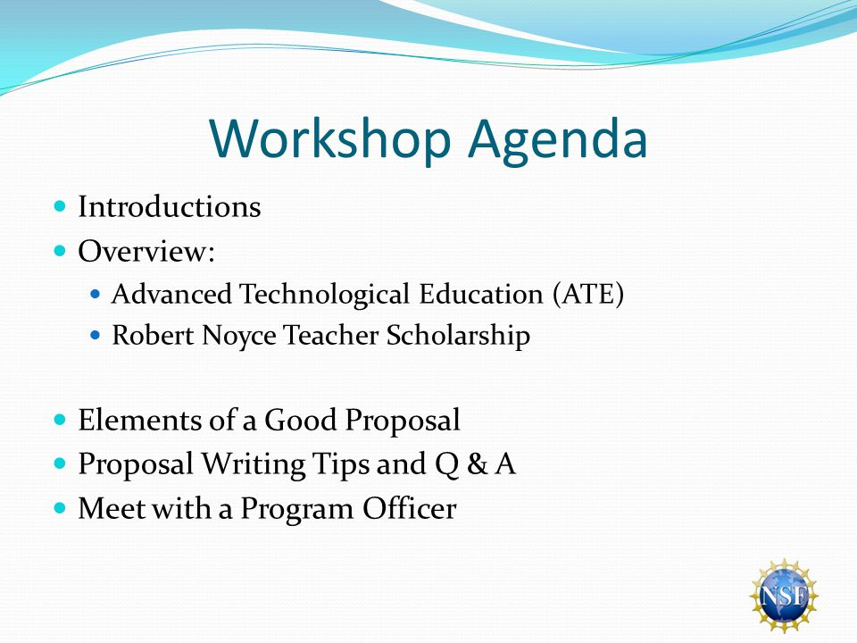 Workshop Agenda Introductions Overview: Advanced Technological Education (ATE) Robert Noyce Teacher Scholarship Elements of a Good Proposal Proposal Writing Tips and Q & A Meet with a Program Officer