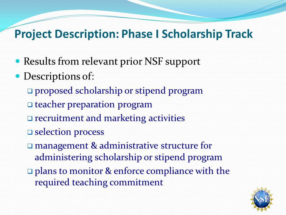 Project Description: Phase I Scholarship Track Results from relevant prior NSF support Descriptions of:  proposed scholarship or stipend program  teacher preparation program  recruitment and marketing activities  selection process  management & administrative structure for administering scholarship or stipend program  plans to monitor & enforce compliance with the required teaching commitment
