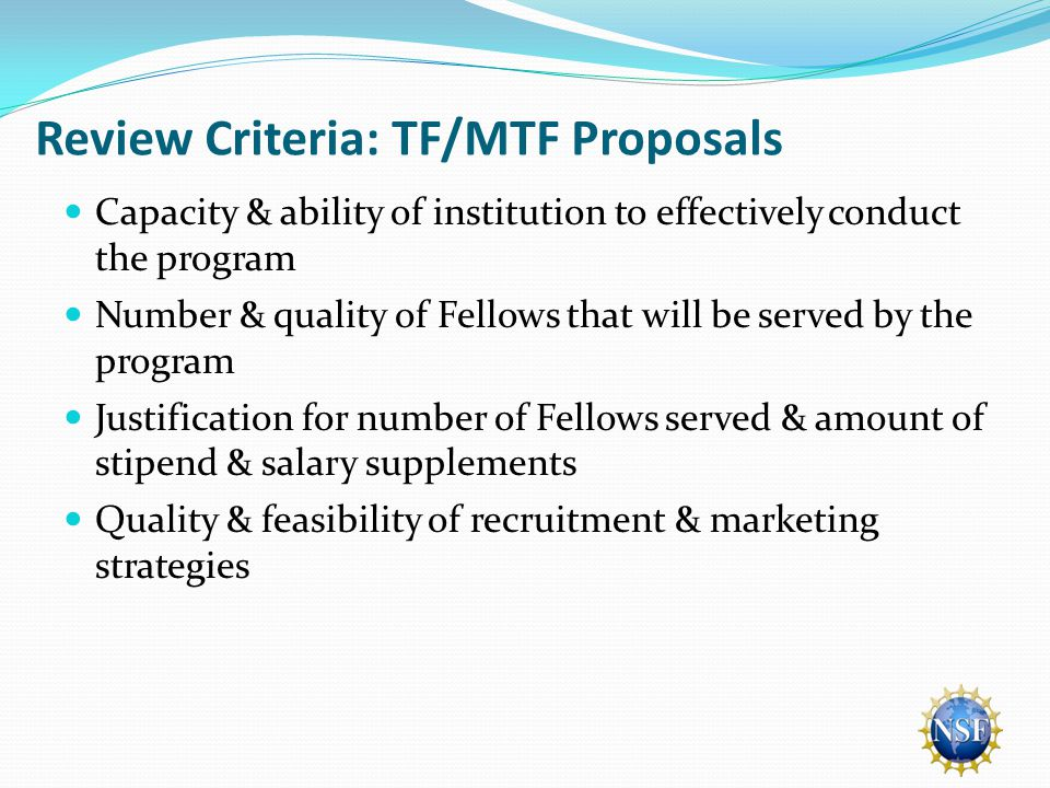Review Criteria: TF/MTF Proposals Capacity & ability of institution to effectively conduct the program Number & quality of Fellows that will be served by the program Justification for number of Fellows served & amount of stipend & salary supplements Quality & feasibility of recruitment & marketing strategies