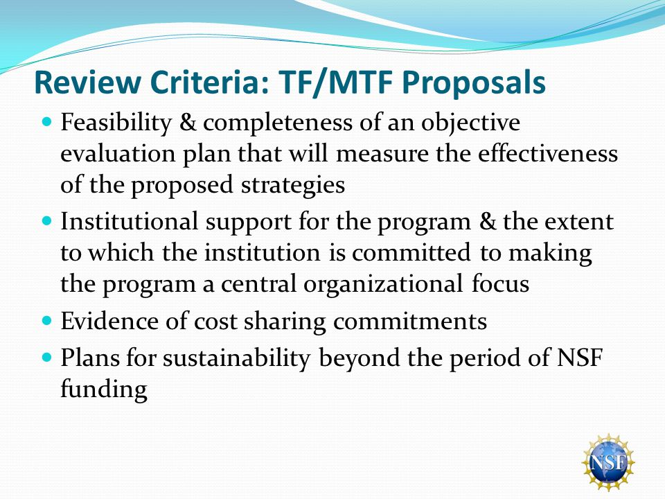 Review Criteria: TF/MTF Proposals Feasibility & completeness of an objective evaluation plan that will measure the effectiveness of the proposed strategies Institutional support for the program & the extent to which the institution is committed to making the program a central organizational focus Evidence of cost sharing commitments Plans for sustainability beyond the period of NSF funding