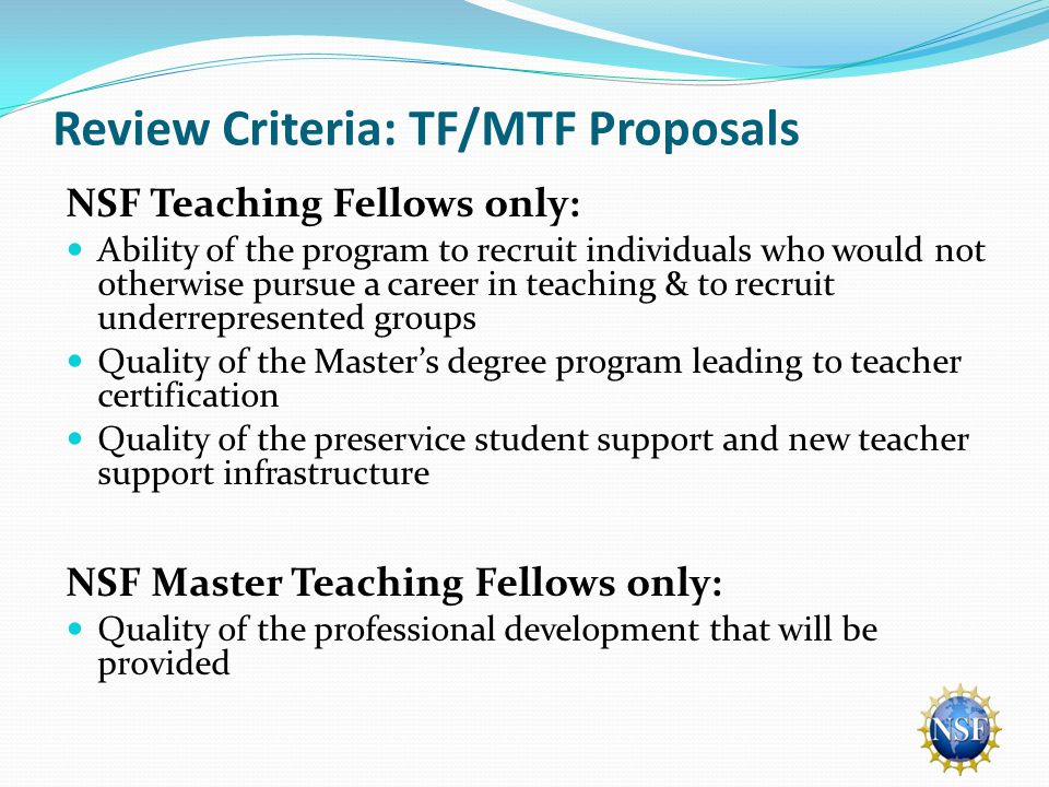 Review Criteria: TF/MTF Proposals NSF Teaching Fellows only: Ability of the program to recruit individuals who would not otherwise pursue a career in teaching & to recruit underrepresented groups Quality of the Master's degree program leading to teacher certification Quality of the preservice student support and new teacher support infrastructure NSF Master Teaching Fellows only: Quality of the professional development that will be provided