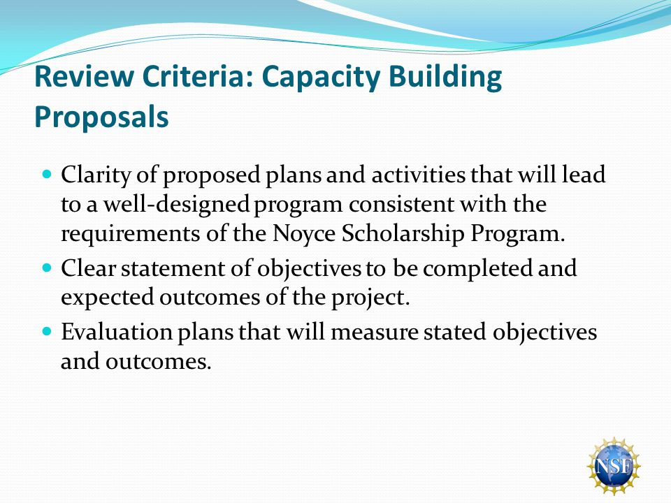 Review Criteria: Capacity Building Proposals Clarity of proposed plans and activities that will lead to a well-designed program consistent with the requirements of the Noyce Scholarship Program.