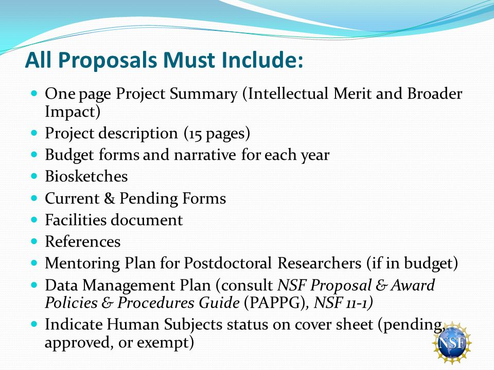 All Proposals Must Include: One page Project Summary (Intellectual Merit and Broader Impact) Project description (15 pages) Budget forms and narrative for each year Biosketches Current & Pending Forms Facilities document References Mentoring Plan for Postdoctoral Researchers (if in budget) Data Management Plan (consult NSF Proposal & Award Policies & Procedures Guide (PAPPG), NSF 11-1) Indicate Human Subjects status on cover sheet (pending, approved, or exempt)