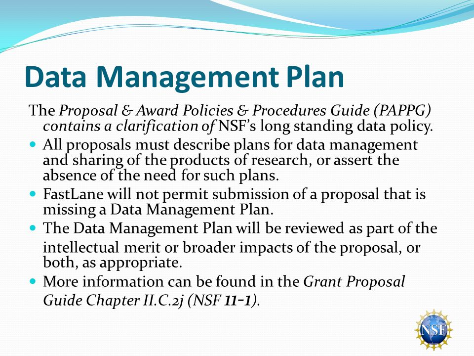 Data Management Plan The Proposal & Award Policies & Procedures Guide (PAPPG) contains a clarification of NSF's long standing data policy.