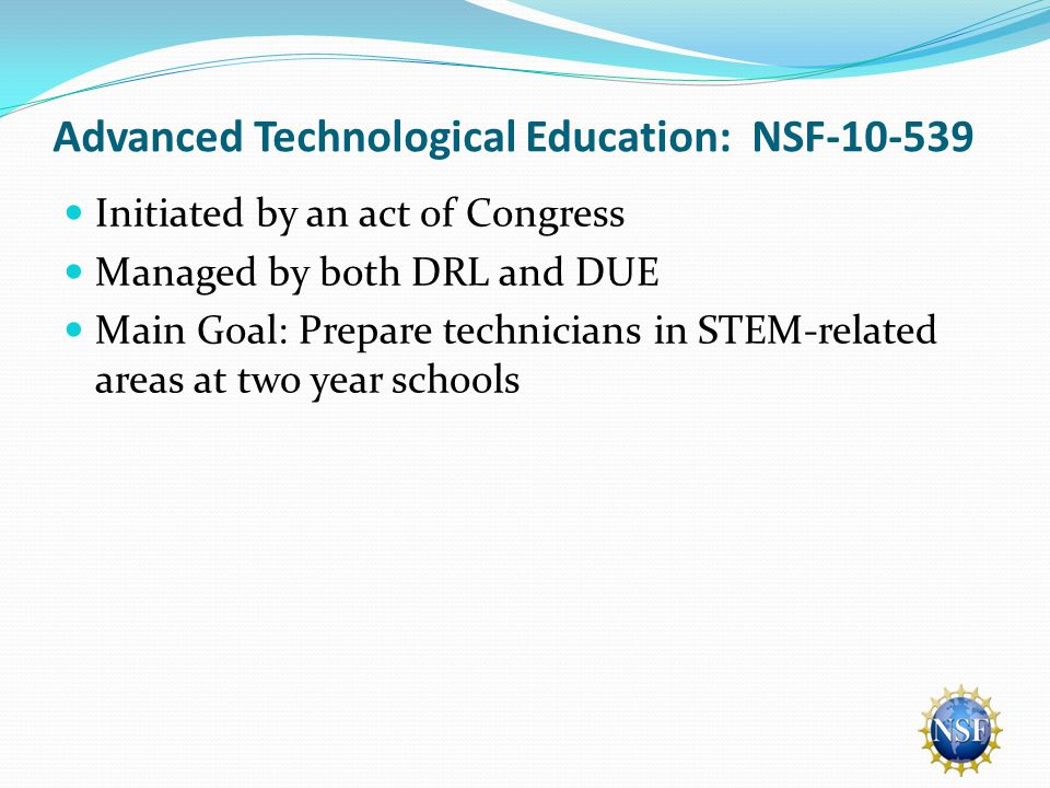 Advanced Technological Education: NSF-10-539 Initiated by an act of Congress Managed by both DRL and DUE Main Goal: Prepare technicians in STEM-related areas at two year schools