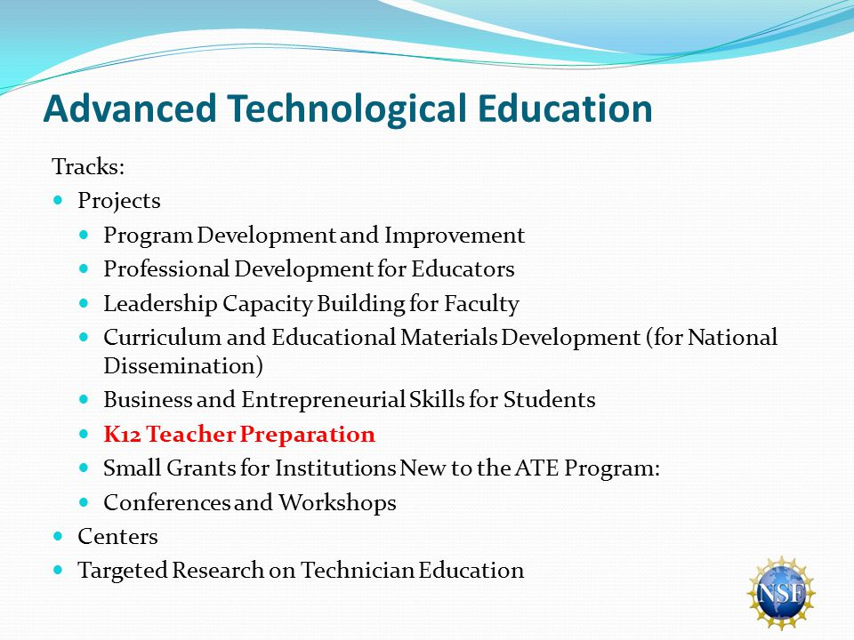 Advanced Technological Education Tracks: Projects Program Development and Improvement Professional Development for Educators Leadership Capacity Building for Faculty Curriculum and Educational Materials Development (for National Dissemination) Business and Entrepreneurial Skills for Students K12 Teacher Preparation Small Grants for Institutions New to the ATE Program: Conferences and Workshops Centers Targeted Research on Technician Education