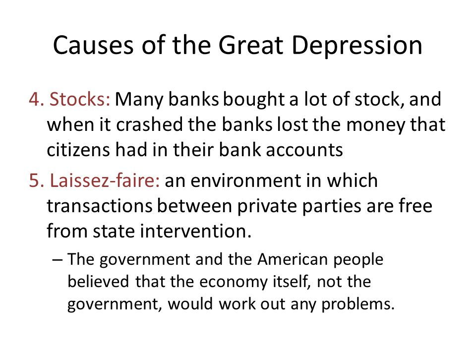 Causes of the Great Depression 4. Stocks: Many banks bought a lot of stock, and when it crashed the banks lost the money that citizens had in their ba