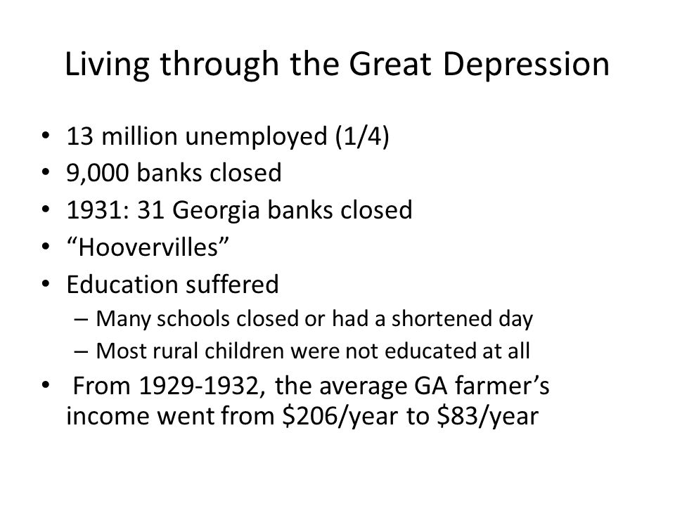 "Living through the Great Depression 13 million unemployed (1/4) 9,000 banks closed 1931: 31 Georgia banks closed ""Hoovervilles"" Education suffered – M"