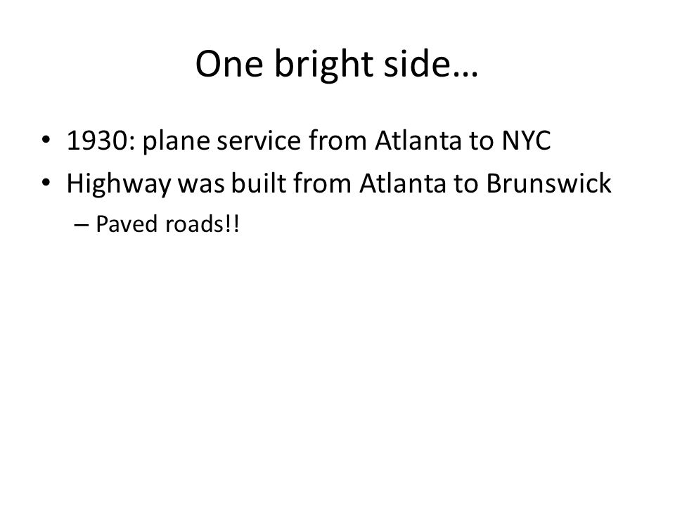 One bright side… 1930: plane service from Atlanta to NYC Highway was built from Atlanta to Brunswick – Paved roads!!
