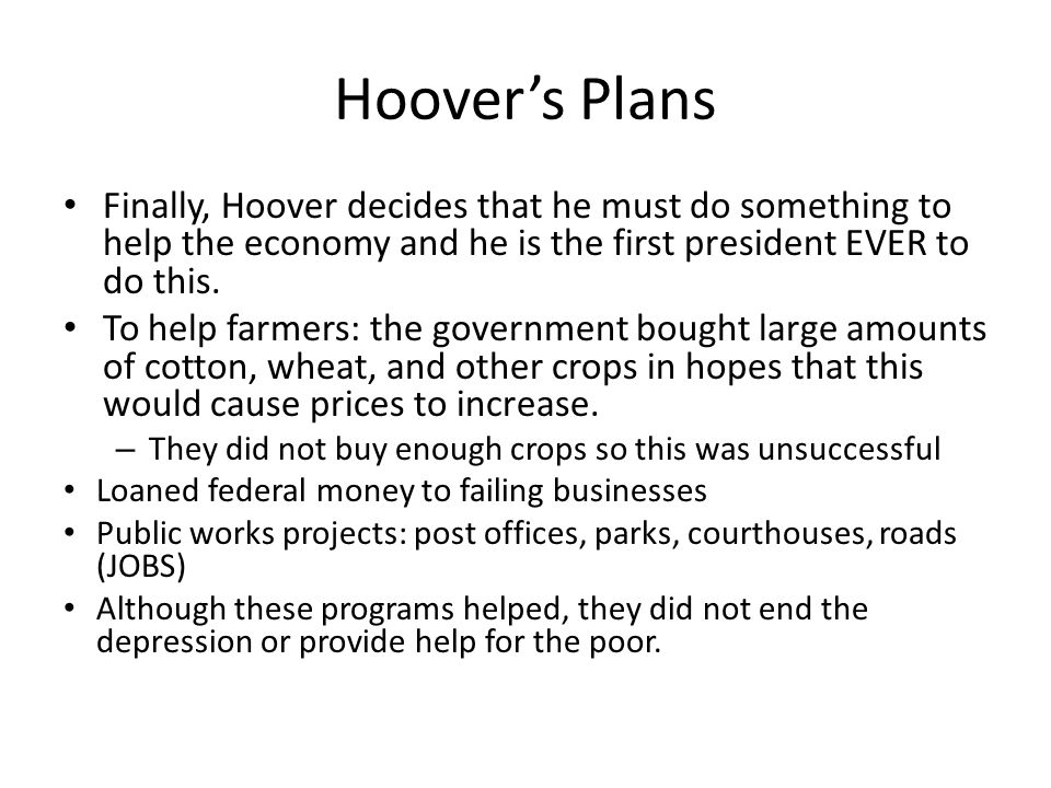 Hoover's Plans Finally, Hoover decides that he must do something to help the economy and he is the first president EVER to do this. To help farmers: t