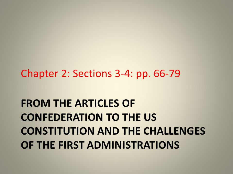 FROM THE ARTICLES OF CONFEDERATION TO THE US CONSTITUTION AND THE CHALLENGES OF THE FIRST ADMINISTRATIONS Chapter 2: Sections 3-4: pp.