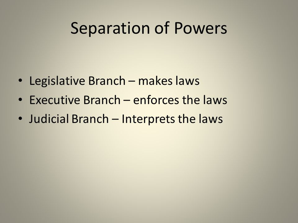 Separation of Powers Legislative Branch – makes laws Executive Branch – enforces the laws Judicial Branch – Interprets the laws