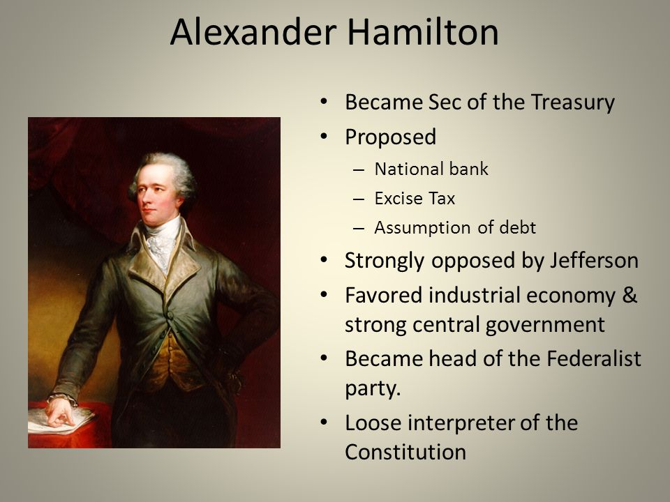 Alexander Hamilton Became Sec of the Treasury Proposed – National bank – Excise Tax – Assumption of debt Strongly opposed by Jefferson Favored industrial economy & strong central government Became head of the Federalist party.