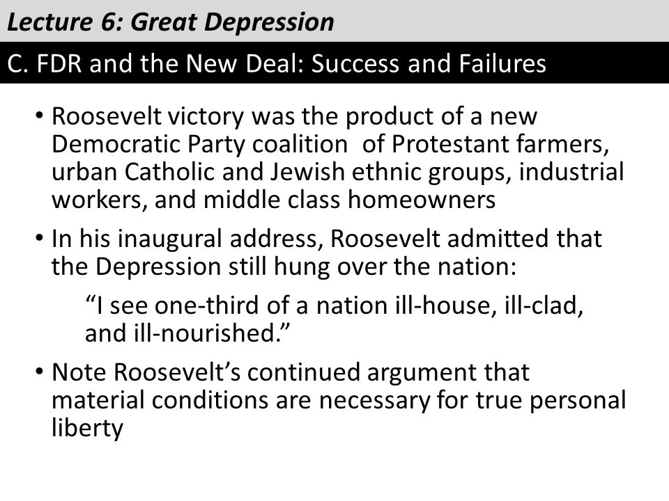 Lecture 6: Great Depression C. FDR and the New Deal: Success and Failures Roosevelt victory was the product of a new Democratic Party coalition of Pro