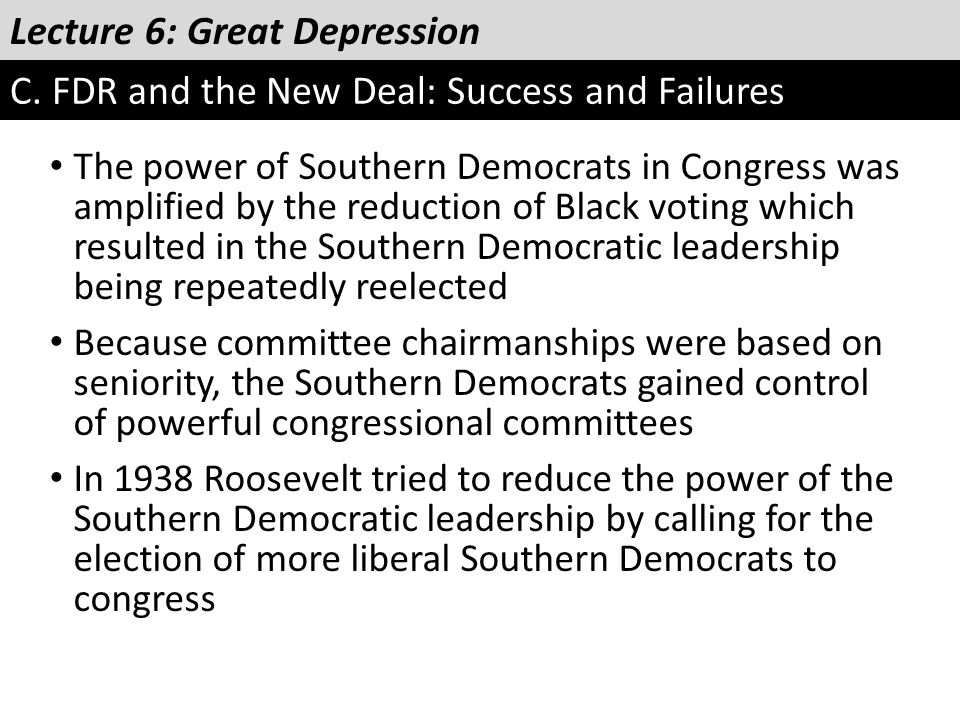 Lecture 6: Great Depression C. FDR and the New Deal: Success and Failures The power of Southern Democrats in Congress was amplified by the reduction o