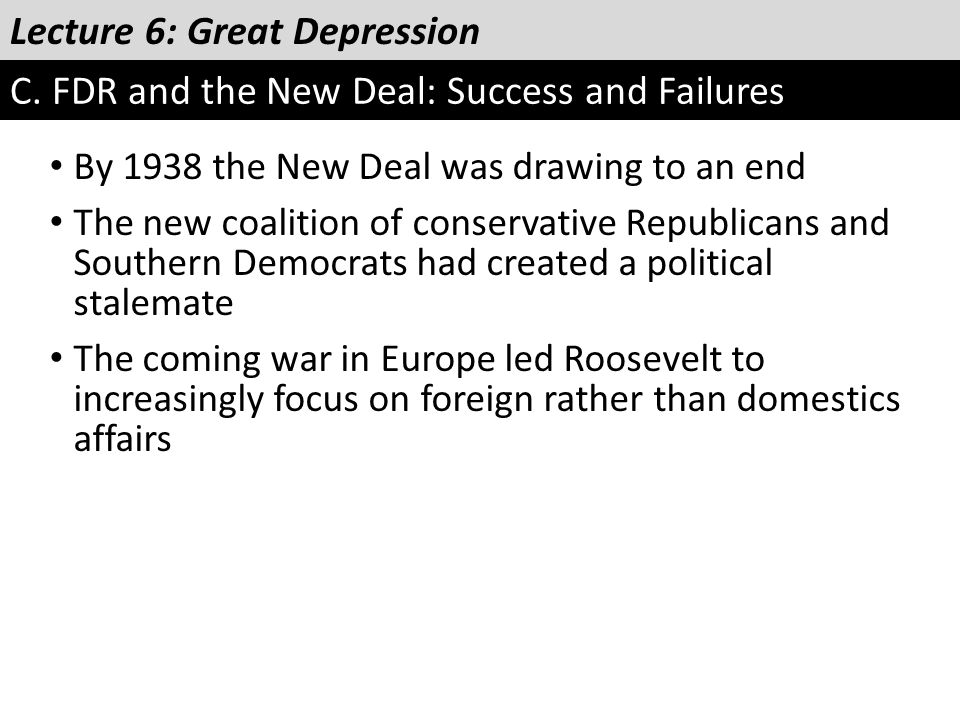 Lecture 6: Great Depression C. FDR and the New Deal: Success and Failures By 1938 the New Deal was drawing to an end The new coalition of conservative
