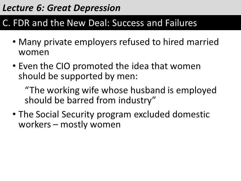 Lecture 6: Great Depression C. FDR and the New Deal: Success and Failures Many private employers refused to hired married women Even the CIO promoted