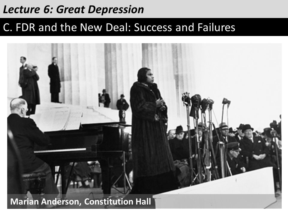 Lecture 6: Great Depression C. FDR and the New Deal: Success and Failures Marian Anderson, Constitution Hall