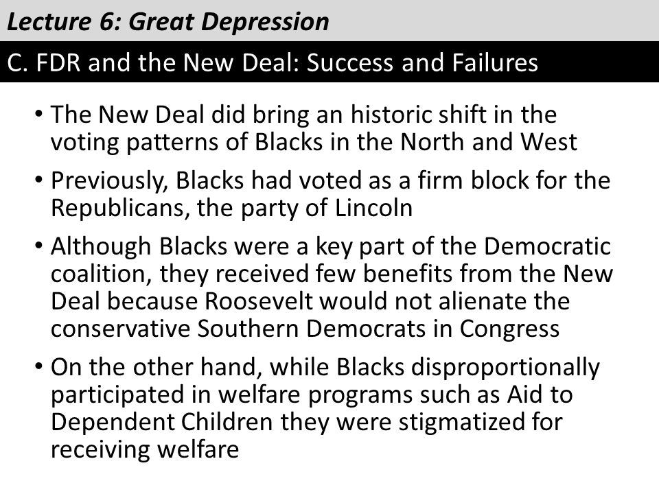 Lecture 6: Great Depression C. FDR and the New Deal: Success and Failures The New Deal did bring an historic shift in the voting patterns of Blacks in