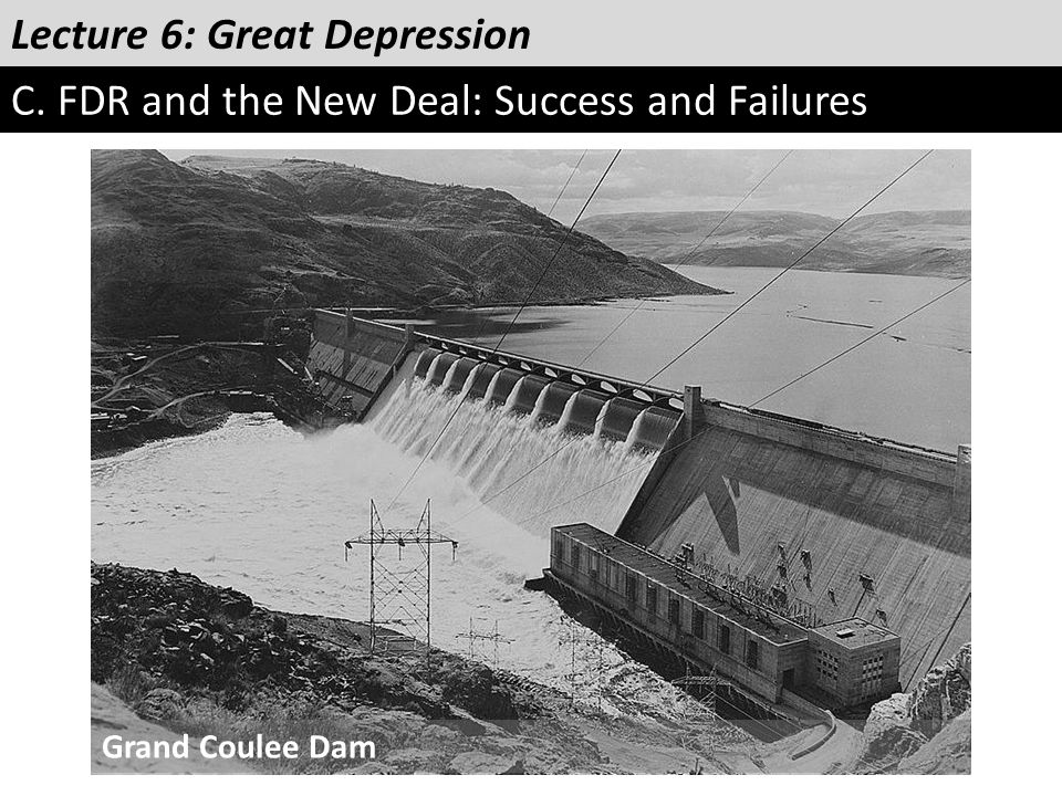 Lecture 6: Great Depression C. FDR and the New Deal: Success and Failures Grand Coulee Dam
