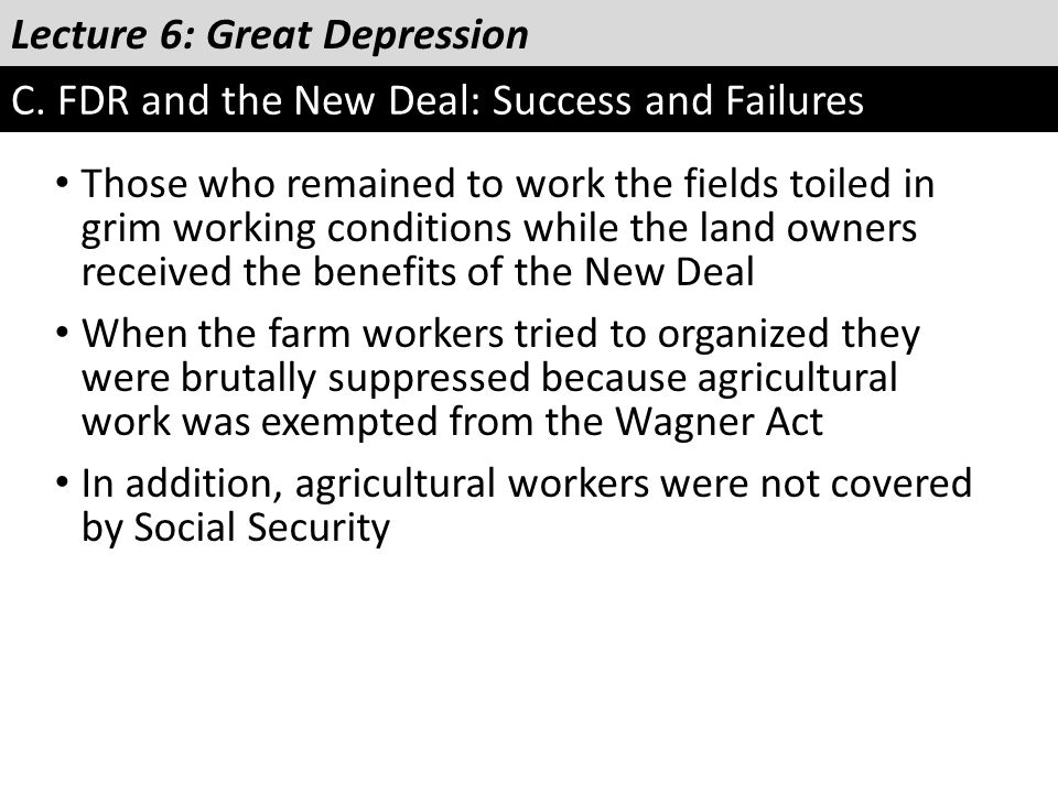 Lecture 6: Great Depression C. FDR and the New Deal: Success and Failures Those who remained to work the fields toiled in grim working conditions whil