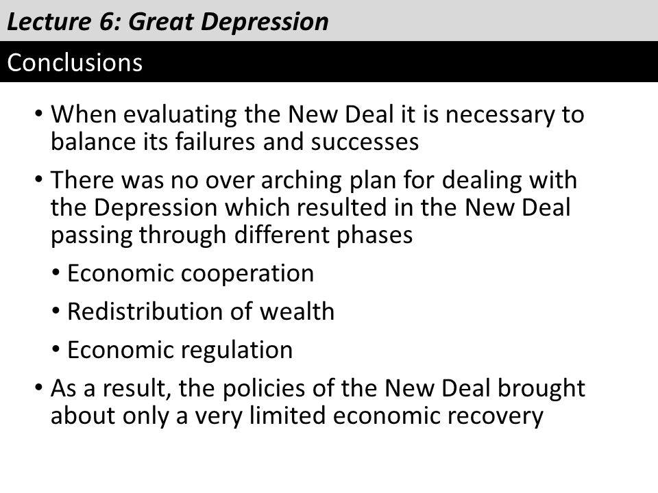 Lecture 6: Great Depression Conclusions When evaluating the New Deal it is necessary to balance its failures and successes There was no over arching p