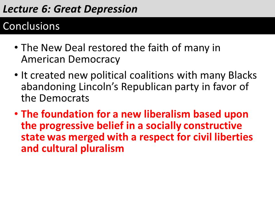 Lecture 6: Great Depression Conclusions The New Deal restored the faith of many in American Democracy It created new political coalitions with many Bl