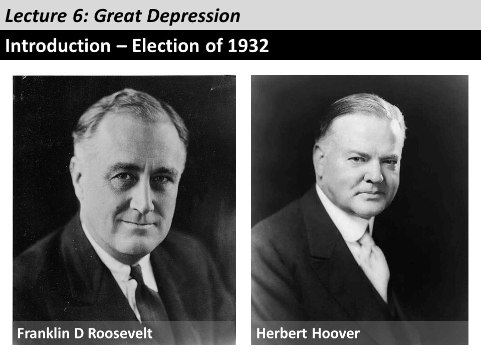 Lecture 6: Great Depression Introduction – Election of 1932 Franklin D RooseveltHerbert Hoover