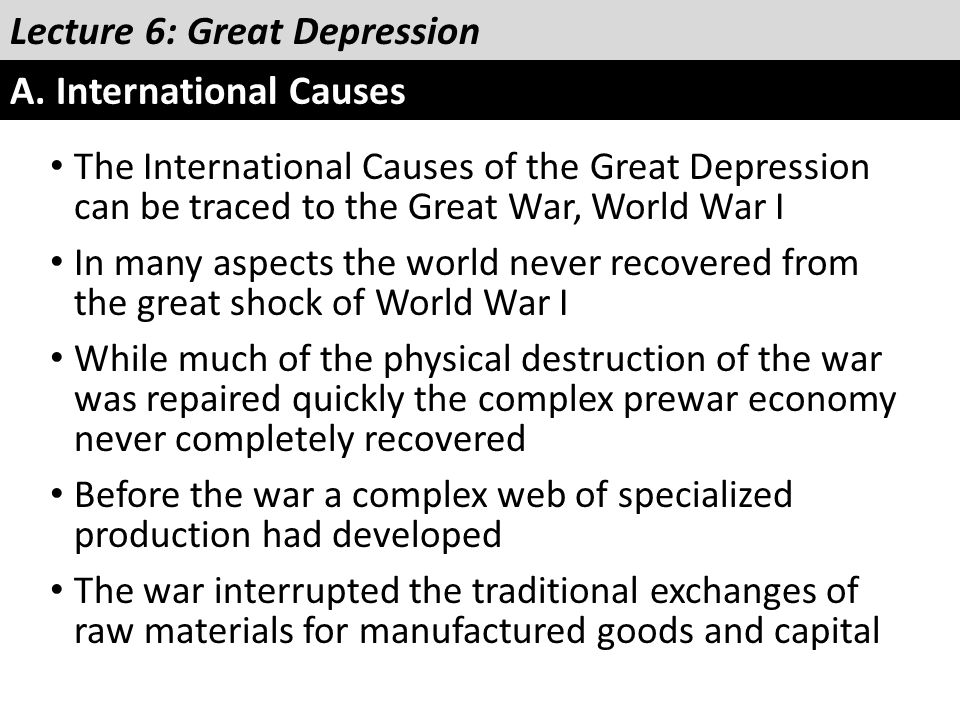 Lecture 6: Great Depression A. International Causes The International Causes of the Great Depression can be traced to the Great War, World War I In ma