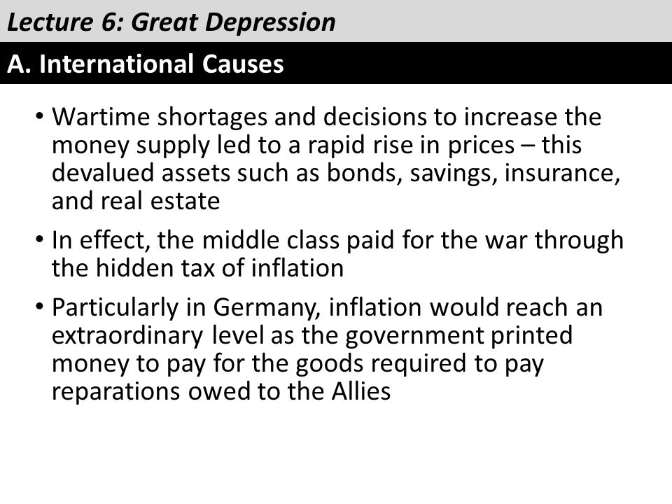 Lecture 6: Great Depression A. International Causes Wartime shortages and decisions to increase the money supply led to a rapid rise in prices – this
