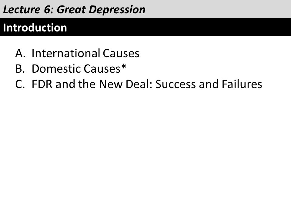 Lecture 6: Great Depression Introduction A.International Causes B.Domestic Causes* C.FDR and the New Deal: Success and Failures
