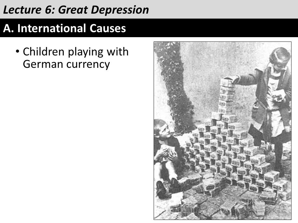 Lecture 6: Great Depression A. International Causes Children playing with German currency