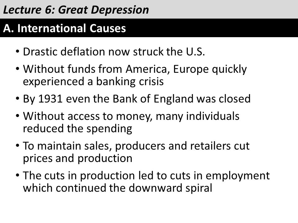Lecture 6: Great Depression A. International Causes Drastic deflation now struck the U.S. Without funds from America, Europe quickly experienced a ban