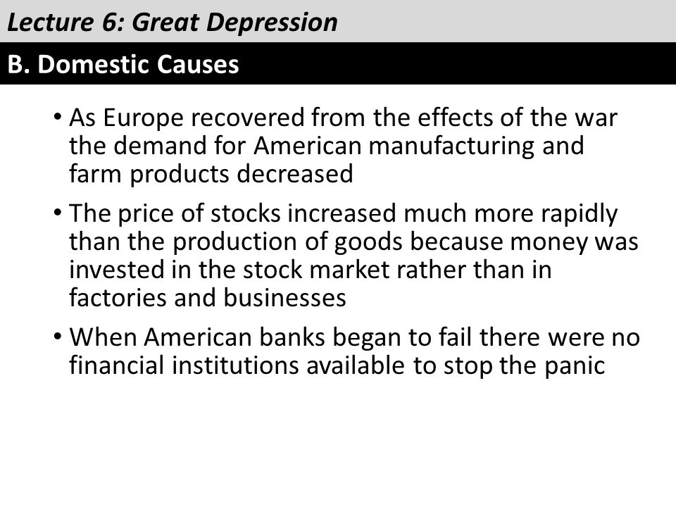 Lecture 6: Great Depression B. Domestic Causes As Europe recovered from the effects of the war the demand for American manufacturing and farm products