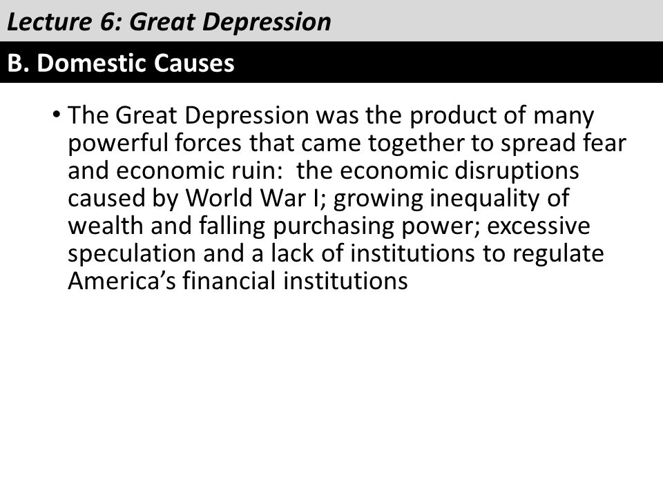 Lecture 6: Great Depression B. Domestic Causes The Great Depression was the product of many powerful forces that came together to spread fear and econ