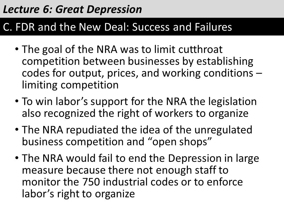 Lecture 6: Great Depression C. FDR and the New Deal: Success and Failures The goal of the NRA was to limit cutthroat competition between businesses by