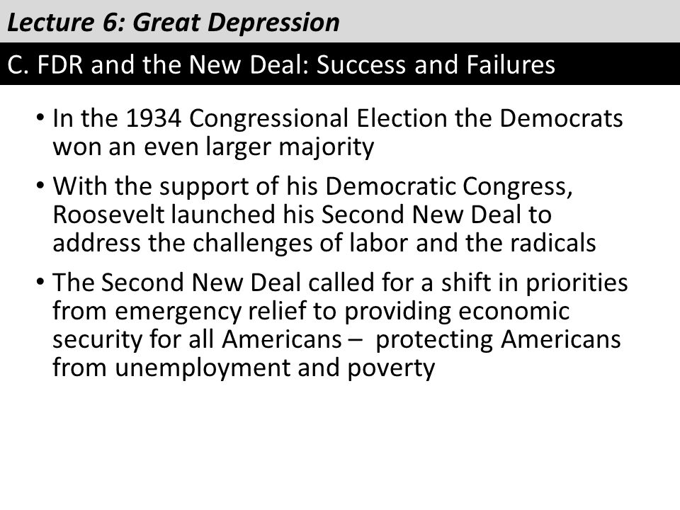 Lecture 6: Great Depression C. FDR and the New Deal: Success and Failures In the 1934 Congressional Election the Democrats won an even larger majority