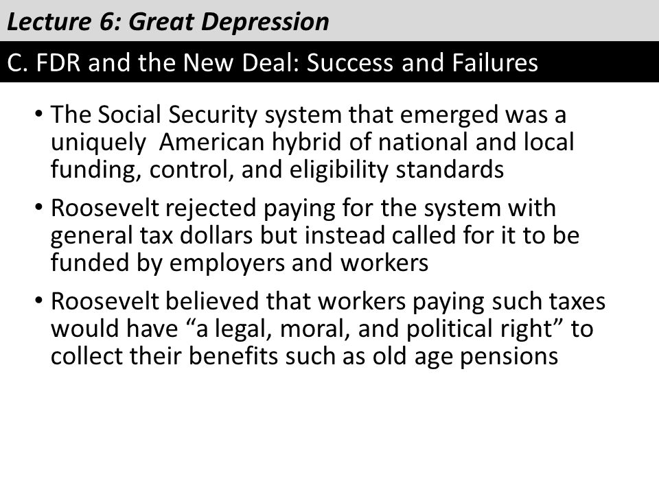Lecture 6: Great Depression C. FDR and the New Deal: Success and Failures The Social Security system that emerged was a uniquely American hybrid of na