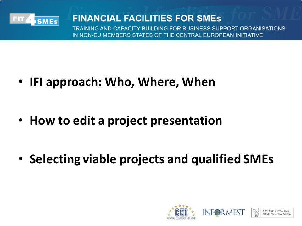 IFI approach: Who, Where, When How to edit a project presentation Selecting viable projects and qualified SMEs