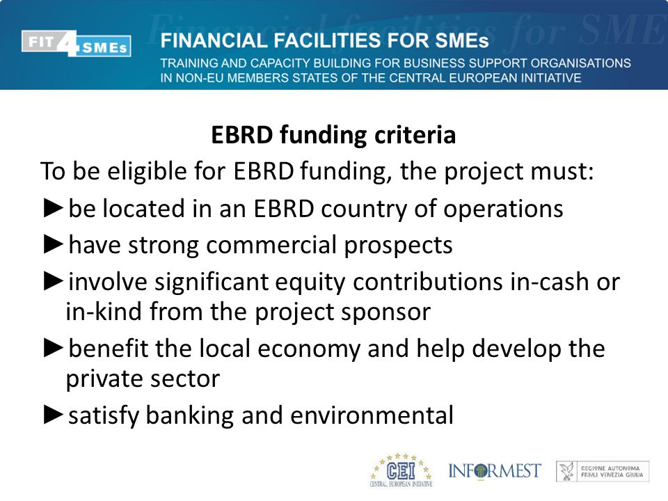 EBRD funding criteria To be eligible for EBRD funding, the project must: ► be located in an EBRD country of operations ► have strong commercial prospects ► involve significant equity contributions in-cash or in-kind from the project sponsor ► benefit the local economy and help develop the private sector ► satisfy banking and environmental