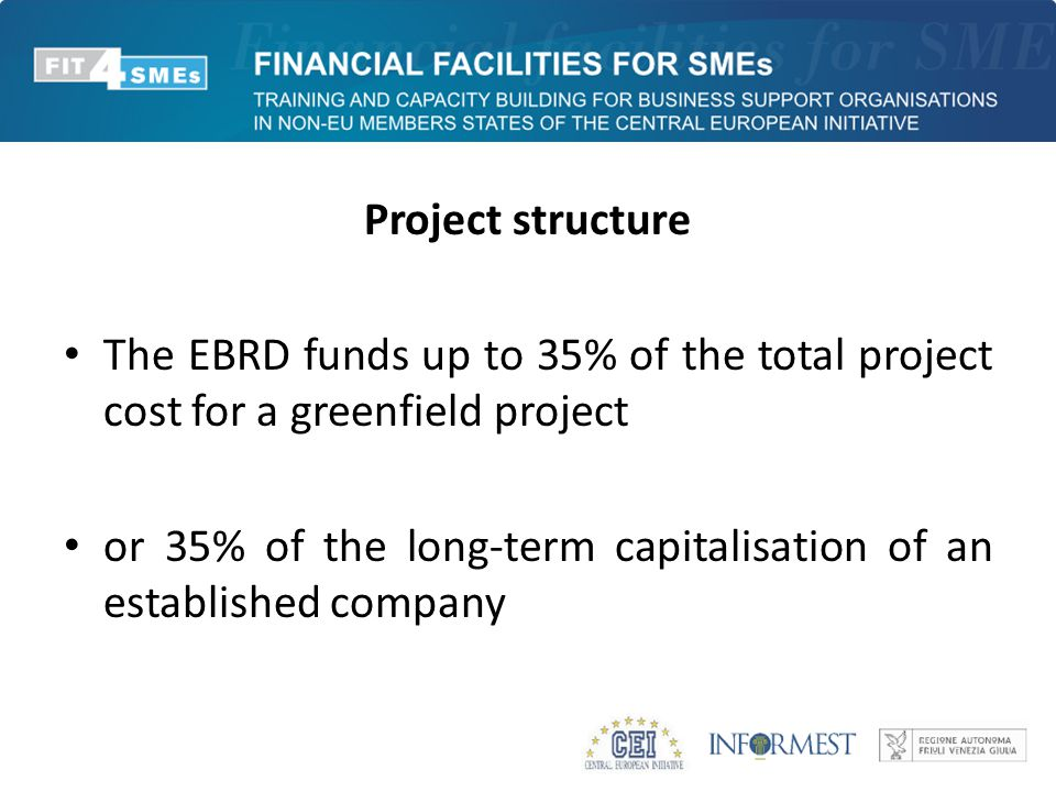 Project structure The EBRD funds up to 35% of the total project cost for a greenfield project or 35% of the long-term capitalisation of an established company