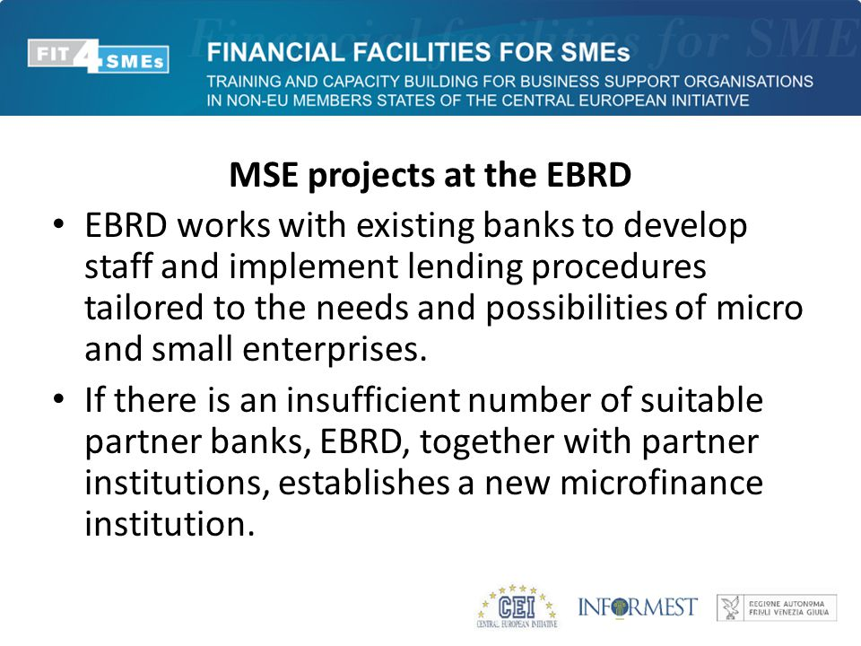MSE projects at the EBRD EBRD works with existing banks to develop staff and implement lending procedures tailored to the needs and possibilities of m
