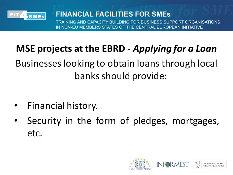 MSE projects at the EBRD - Applying for a Loan Businesses looking to obtain loans through local banks should provide: Financial history.